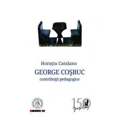 George Cosbuc. Contributii pedagogice - Horatiu Catalano