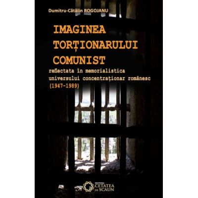 Imaginea tortionarului comunist reflectata in memorialistica universului concentrationar romanesc (1947-1989) - Dumitru Catalin Rogojanu