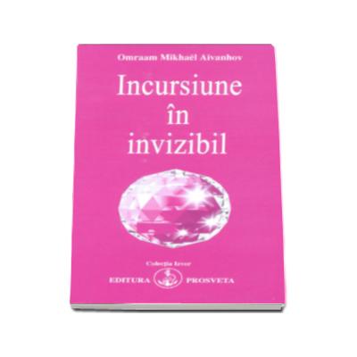 Incursiune in invizibil - Omraam Mikhael Aivanhov