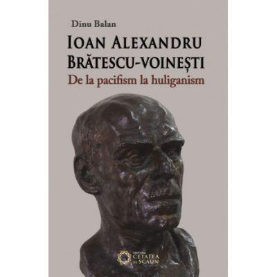 Ioan Alexandru Bratescu-Voinesti, de la pacifism la huliganism - Dinu Balan