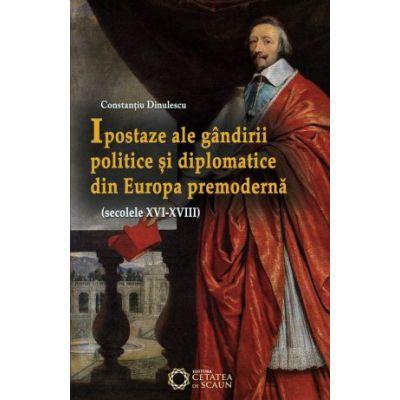 Ipostaze ale gandirii politice si diplomatice din Europa premoderna (secolele XVI- XVIII) - Constantiu Dinulescu