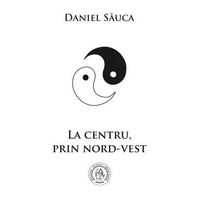 La centru, prin nord-vest - Daniel Sauca