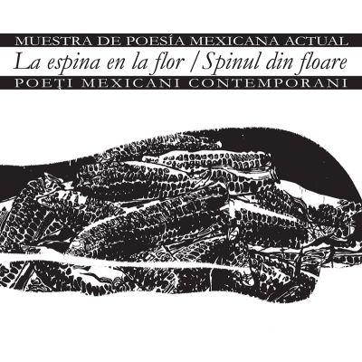 La espina en la flor. Muestra de poesía mexicana actual. Spinul din floar. Poeti mexicani contemporani - Mario Bojórquez, Alí Calderón, Mijail Lamas Álvaro Solís