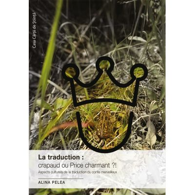 La traduction: crapaud ou Prince charmant?! Aspects culturels de la traduction du conte merveilleux - Alina Pelea