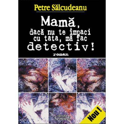 Mama, daca nu te impaci cu tata, ma fac detectiv! - Petre Salcudeanu