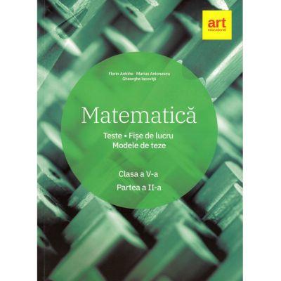 Matematica. Clasa a V-a. Semestrul al II-lea. Teste. Fise de lucru. Modele de teze - Marius Antonescu, Florin Antohe, Gheorghe Iacovita