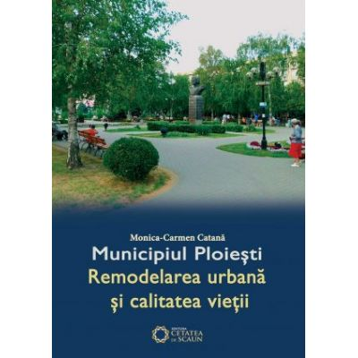 Municipiul Ploiesti. Remodelarea urbana si calitatea vietii - Monica Carmen Catana
