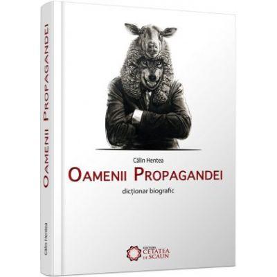 Oamenii propagandei. Dictionar biografic - Calin Hentea