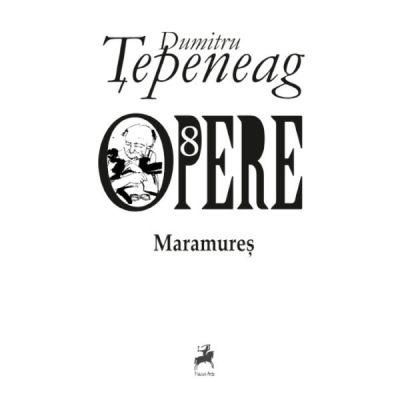 Opere 8. Maramures. Editie difinitiva, revizuita de autor - Dumitru Tepeneag