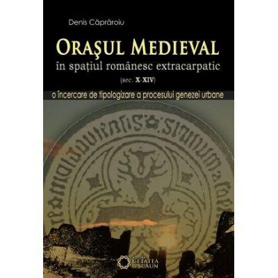 Orasul medieval in spatiul romanesc extracarpatic, secolele X-XIV - Denis Capraroiu