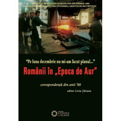 """Pe luna decembrie nu mi-am facut planul… Romanii in """"Epoca de aur"""". Corespondenta din anii '80 - Liviu Taranu"""