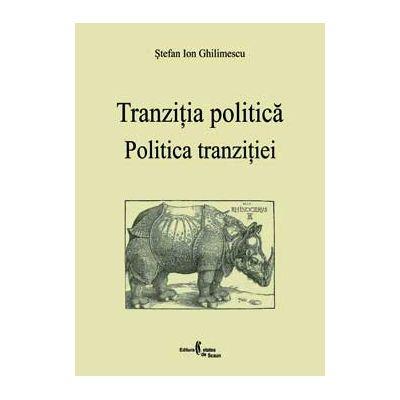 Politica tranzitiei. Tranzitia politica - Stefan Ion Ghilimescu