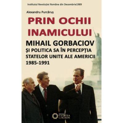 Prin ochii inamicului. Mihail Gorbaciov si politica sa in perceptia Statelor Unite ale Americii, 1985-1991 - Alexandru Purcarus