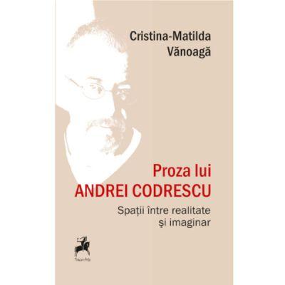 Proza lui Andrei Codrescu. Spatii intre realitate si imaginar - Cristina-Matilda Vanoaga