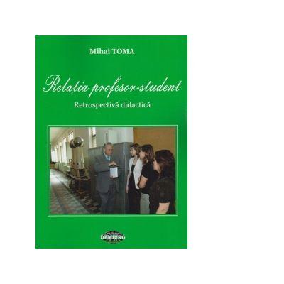 Relatia profesor - student. Retrospectiva didactica - Mihai Toma