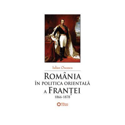 Romania in politica orientala a Frantei (1866-1878) - Iulian Oncescu