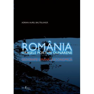 Romania. Orasele porturi dunarene. Geografie umana si economica - Adrian Aurel Baltalunga