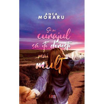 Sa ai curajul sa iti doresti mai mult - Anca Moraru