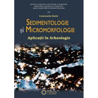 Sedimentologie si micromorfologie. Aplicatii in arheologie. Editia II - Constantin Haita