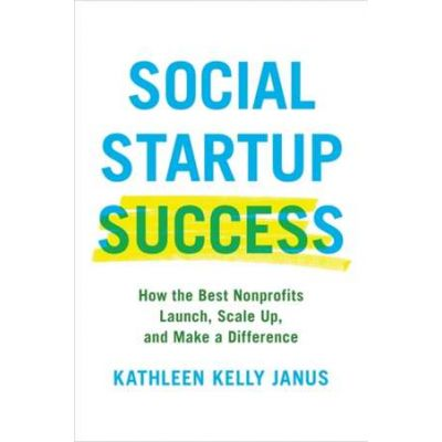 Social Startup Success: How the Best Nonprofits Launch, Scale Up, and Make a Difference - Kathleen Kelly Janus