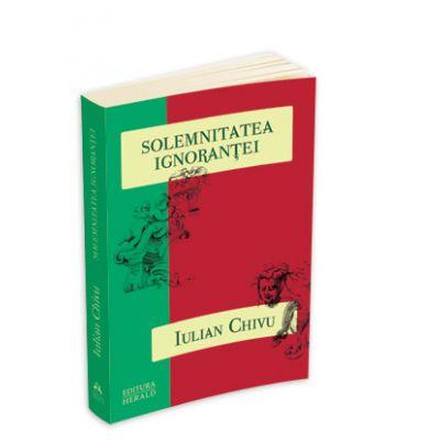 Solemnitatea ignorantei - Eseurile de la Stuttgart II - Iulian Chivu