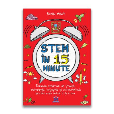 STEM in 15 minute. Exercitii creative de stiinta, tehnologie, inginerie si matematica pentru copii intre 5 si 11 ani - Emily Hunt