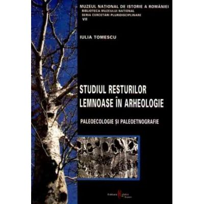 Studiul resturilor lemnoase in arheologie. Paleoecologie si paleoetnografie - Iulia Tomescu