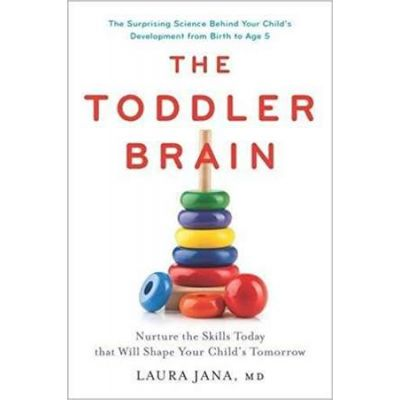 The Toddler Brain: Nurture the Skills Today that Will Shape Your Child's Tomorrow - Laura A. Jana