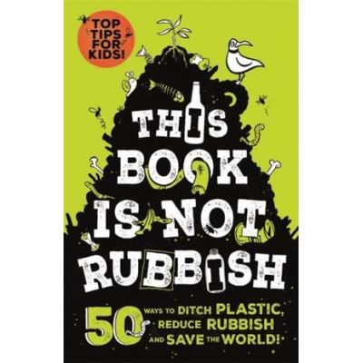 This Book is not Rubbish: 50 Ways to Ditch Plastic, Reduce Rubbish and Save the World! - Isabel Thomas