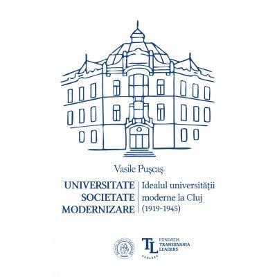Universitate. Societate. Modernizare. Idealul universitatii moderne la Cluj (1919-1945) - Vasile Puscas