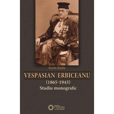 Vespasian Erbiceanu (1865-1943). Studiu monografic - Sorin Radu
