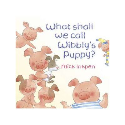 What Shall We Call Wibbly's Puppy? - Mick Inkpen