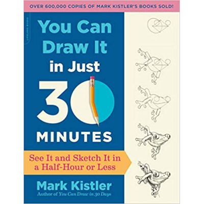 You Can Draw It in Just 30 Minutes: See It and Sketch It in a Half-Hour or Less - Mark Kistler