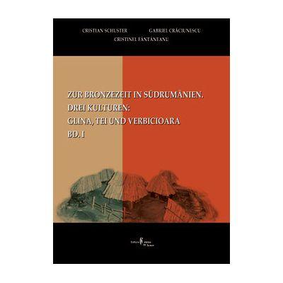 Zur Bronzezeit in Südrumamanien. Drei Kulturen: Glina, Tei und Verbicioara, Bd. I - Cristian Schuster, Cristinel Fantaneanu, Gabriel Craciunescu