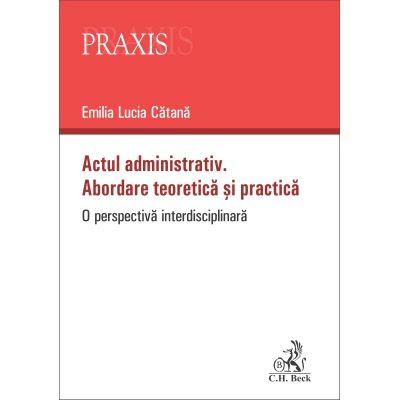 Actul administrativ. Abordare teoretica si practica - Emilia-Lucia Catana