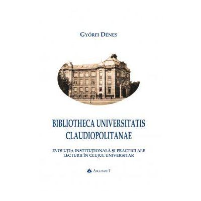 BIBLIOTHECA UNIVERSITATIS CLAUDIOPOLITANAE. Evolutia institutionala si practici ale lecturii in Clujul universitar - Gyorfi Denes