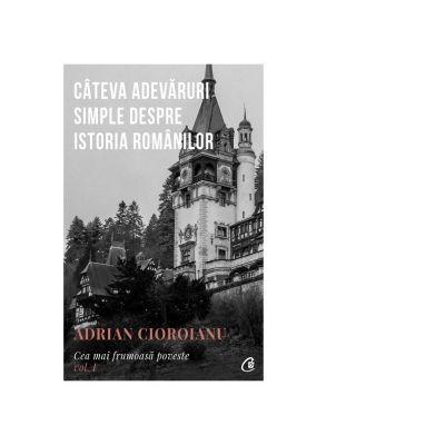Cea mai frumoasa poveste. Cateva adevaruri simple despre istoria romanilor, volumul 1 - Adrian Cioroianu