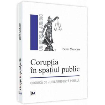 Coruptia in spatiul public. Cronica de jurisprudenta penala - Dorin Ciuncan