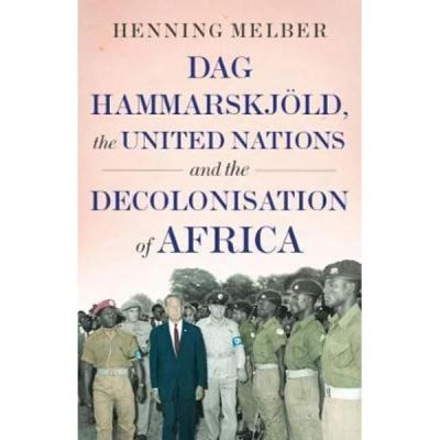 Dag Hammarskjoeld, the United Nations, and the Decolonisatio - Henning Melber
