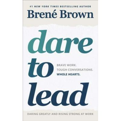 Dare to Lead. Brave Work. Tough Conversations. Whole Hearts - Brene Brown