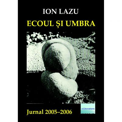 Ecoul si umbra. Jurnal 2005-2006 - Ion Lazu
