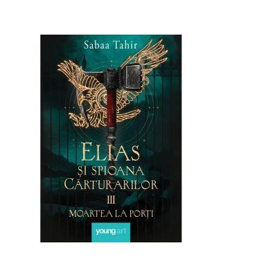 Elias si spioana Carturarilor 3. Moartea la porti - Sabaa Tahir