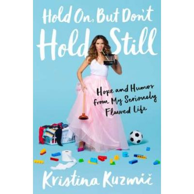 Hold On, But Don't Hold Still: Hope and Humor from My Seriously Flawed Life - Kristina Kuzmic