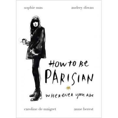 How to Be Parisian. Wherever You Are - Anne Berest, Caroline de Maigret