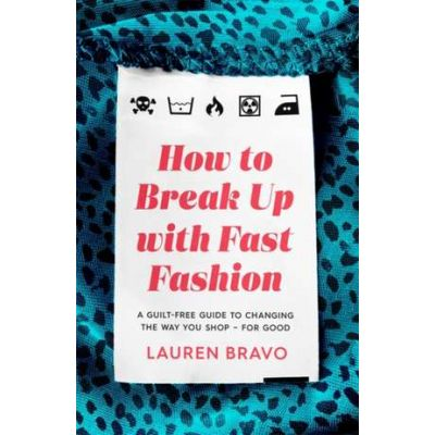 How To Break Up With Fast Fashion: A guilt-free guide to changing the way you shop - for good - Lauren Bravo