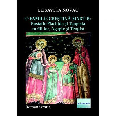 O familie crestina martir. Eustatie Plachida si Teopista cu fiii lor, Agapie si Teopist - Elisaveta Novac