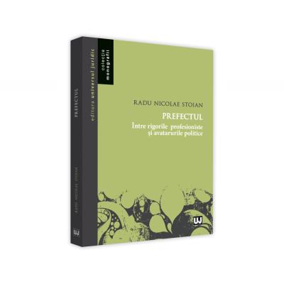 Prefectul. intre rigorile profesioniste si avatarurile politice - Radu Nicolae Stoian