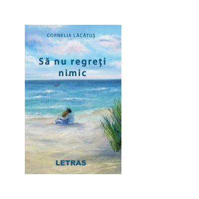 Sa nu regreti nimic - Cornelia Lacatus
