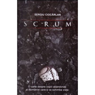 SCRUM. O carte despre copiii abandonati ai Romaniei care-ti va schimba viata - Sergiu Ciocarlan