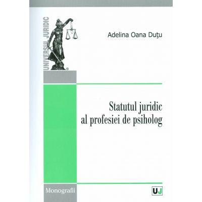 Statutul juridic al profesiei de psiholog - Adelina Oana Dutu